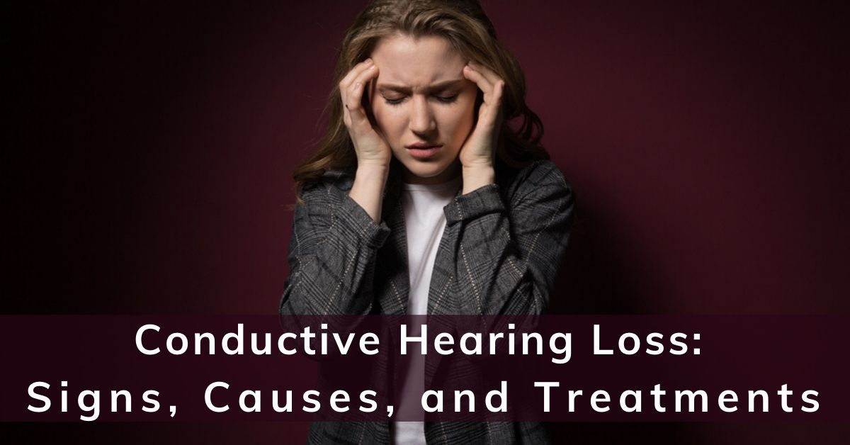 Conductive Hearing Loss: Signs, Causes, & Treatments